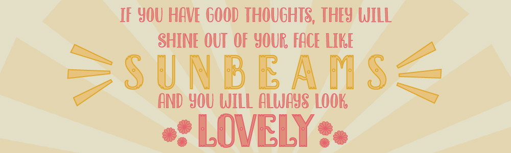 """If you have good thoughts, they will shine out of your face like sunbeams and you will always look lovely"" Roald Dahl"